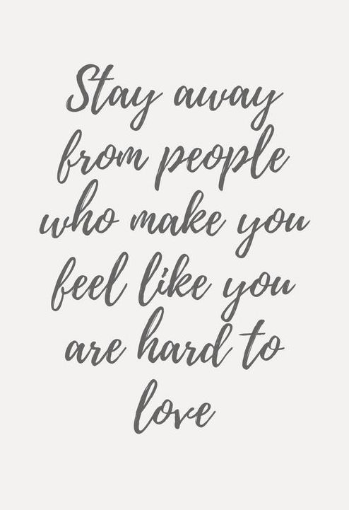 Stay away from people who make you feel like you are hard to love