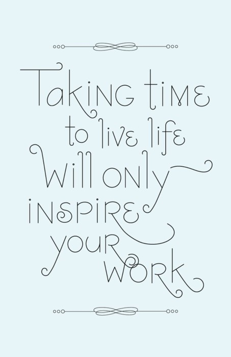 taking-time-to-live-life-willl-only-inspire-your-work.jpg