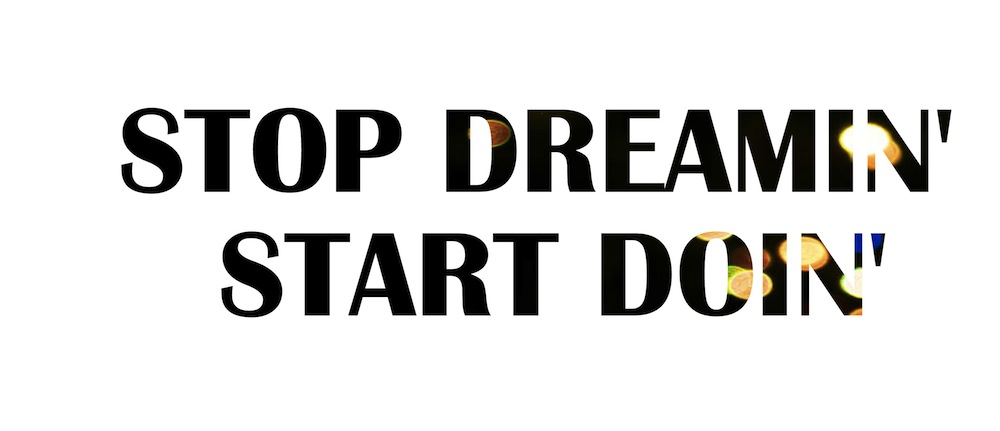 Stop Dreamin' Start Doin'