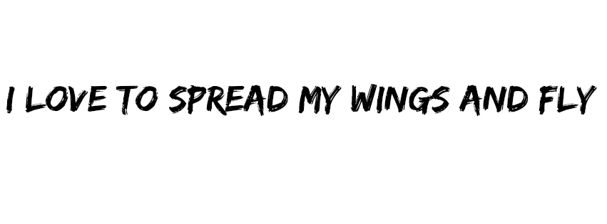 I love to spread my wings and fly
