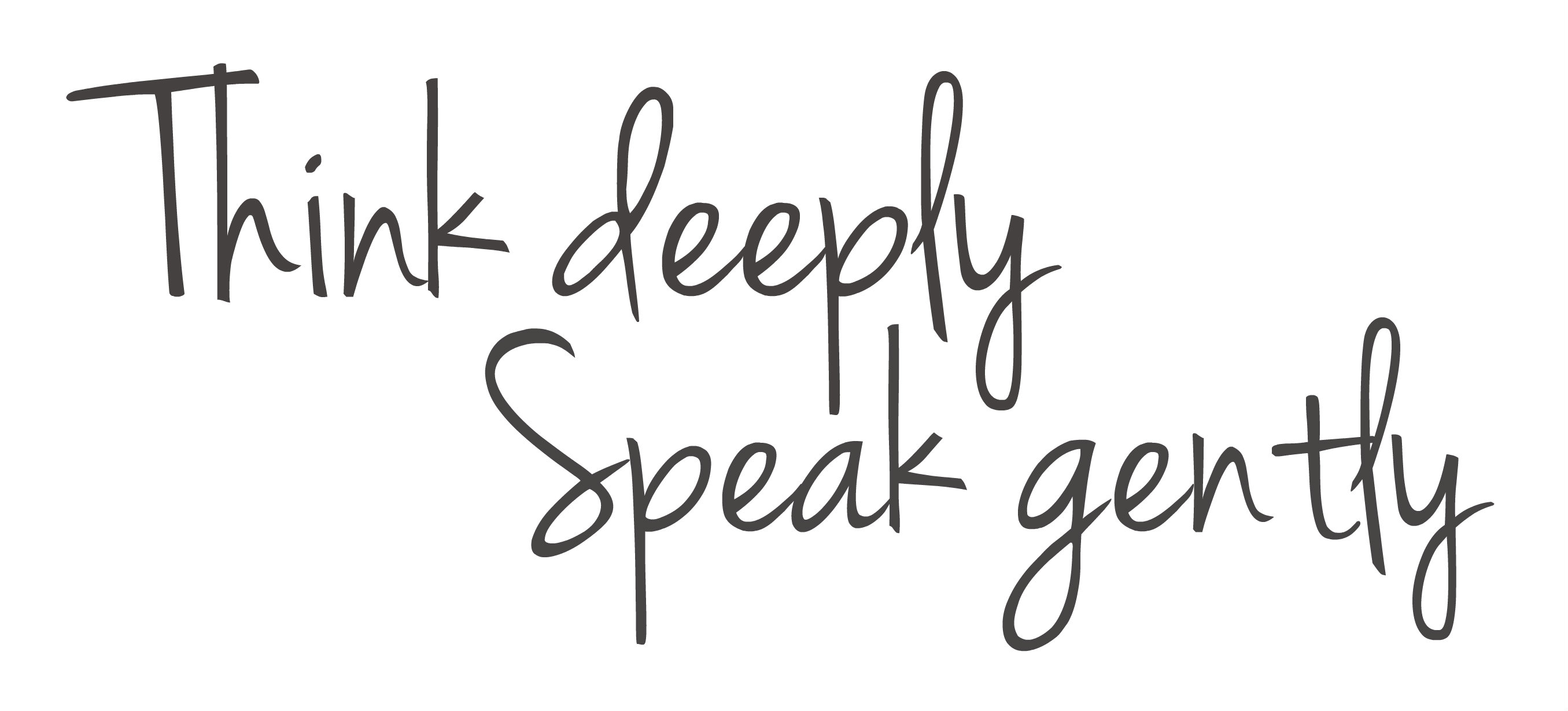 Think deeply & Speak gently