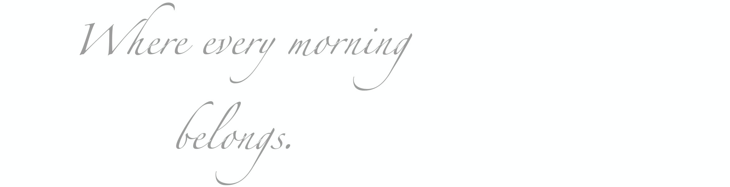 where every morning belongs.