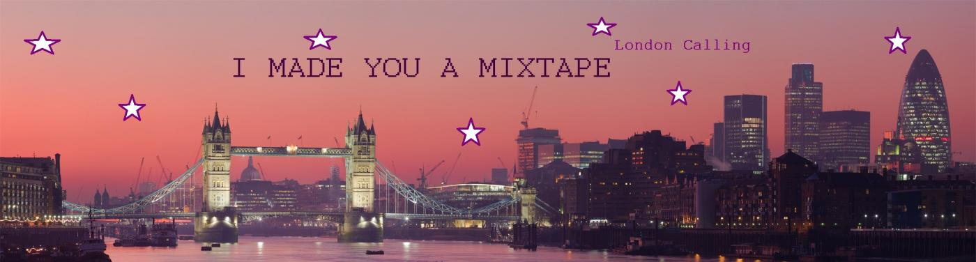 I MADE YOU A MIXTAPE- London Calling