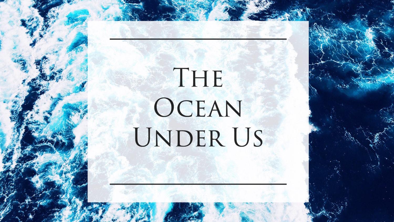 The Ocean Under Us